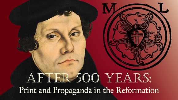 After 500 Years: Print and Propaganda in the Reformation