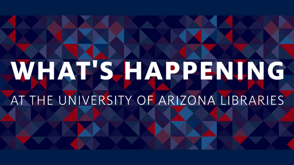 What's Happening at the University of Arizona Libraries graphic